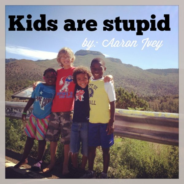 KIDS ARE STUPID {guest blog by Aaron Ivey}