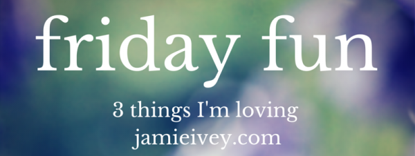 Friday Fun: 3 things I'm loving