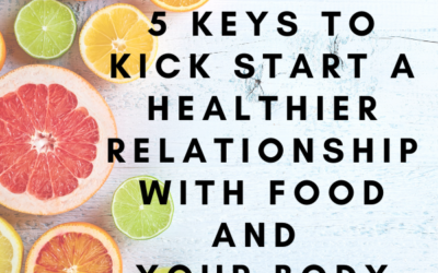 5 Keys to Kick Start A Healthier Relationship With Food & Your Body